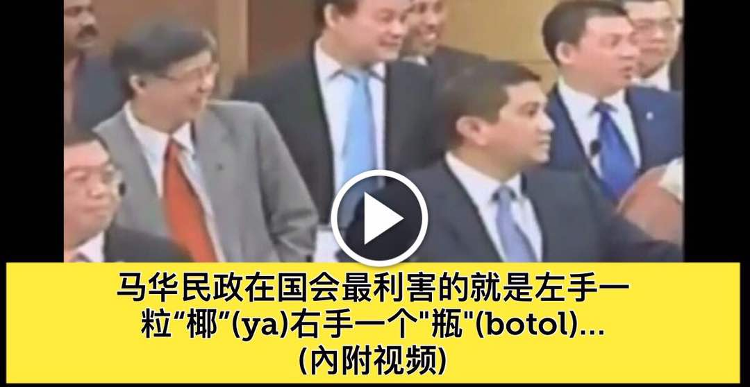 """马华民政在国会最利害的就是左手一粒""""椰""""(ya)右手一个""""瓶""""(botol)… (內附视频)"""