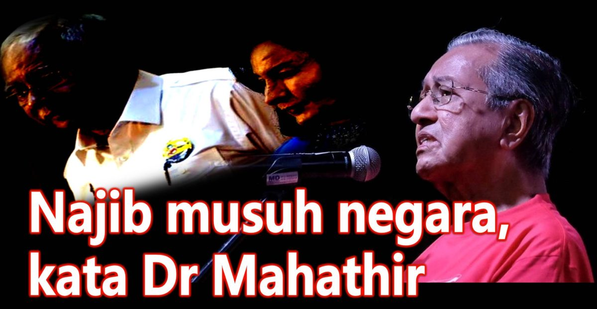 Najib musuh negara, kata Tun Dr Mahathir.