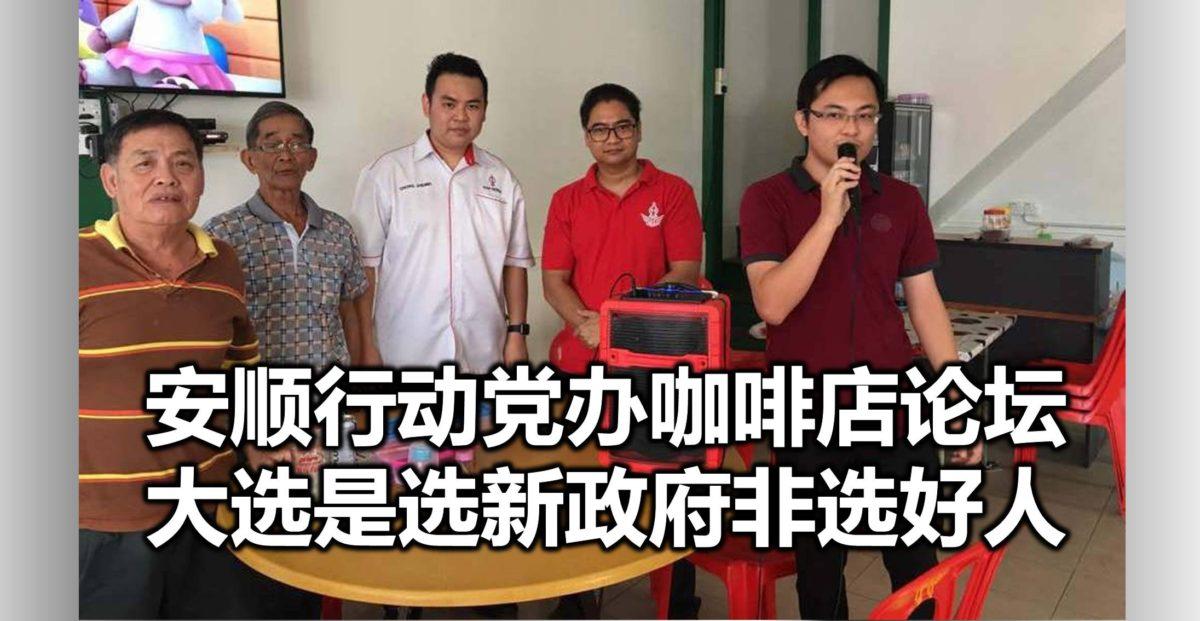 安顺行动党办咖啡店论坛,大选是选新政府非选好人。