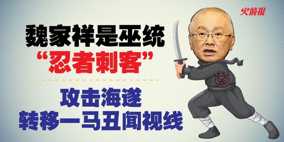 """魏家祥是巫统""""忍者刺客"""" 攻击海遂转移一马丑闻视线"""