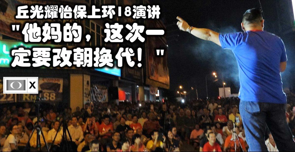 """丘光耀怡保上环18演讲 """"他妈的,这次一定要改朝换代!"""""""