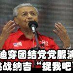 """马哈迪穿团结党党服演讲,挑战纳吉""""捉我吧"""""""