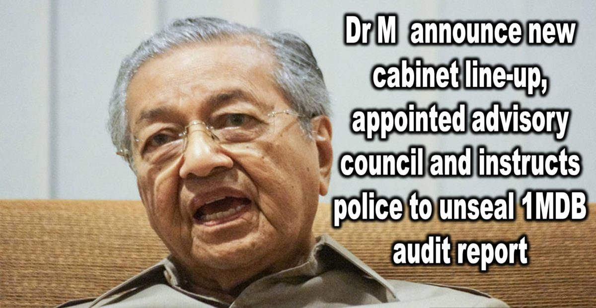 Dr M announce new cabinet line-up, appoint advisory council and instructs police to unseal 1MDB Audit Report.