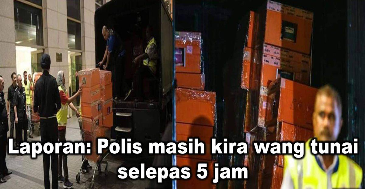 Laporan: Polis masih kira wang tunai selepas 5 jam