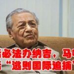 """上台后必法办纳吉,马哈迪放话""""逃则国际追捕"""""""