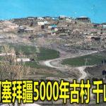 尤今:阿塞拜疆5000年古村 千山鸟飞绝