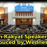 Dewan Rakyat Speaker to be annouced by Wednesday