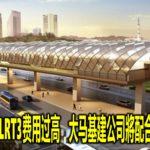 认同財长指LRT3费用过高 大马基建公司將配合降低成本