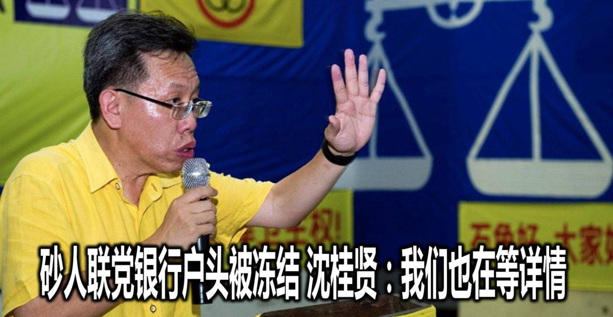 砂人联党银行户头被冻结 沈桂贤:我们也在等详情