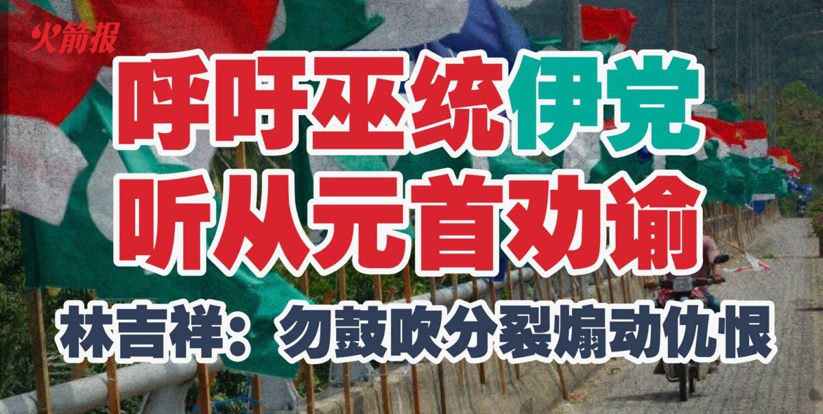 呼吁巫统伊党听从元首劝谕 林吉祥:勿鼓吹分裂煽动仇恨