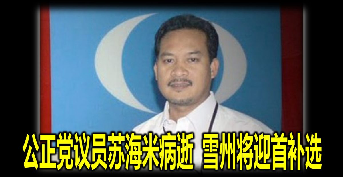 公正党议员苏海米病逝 雪州将迎首补选