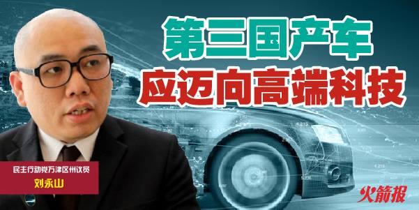 政府须提供更多第三国产车的详情 刘永山:全新国产工业应迈向高端科技