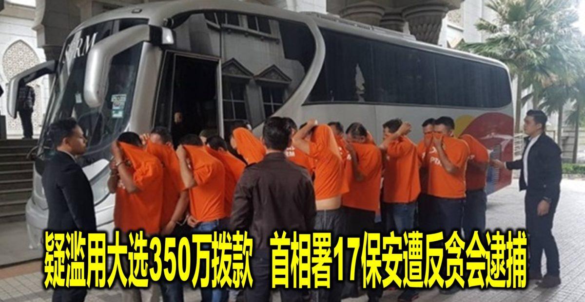 疑滥用大选350万拨款 首相署17保安遭反贪会逮捕