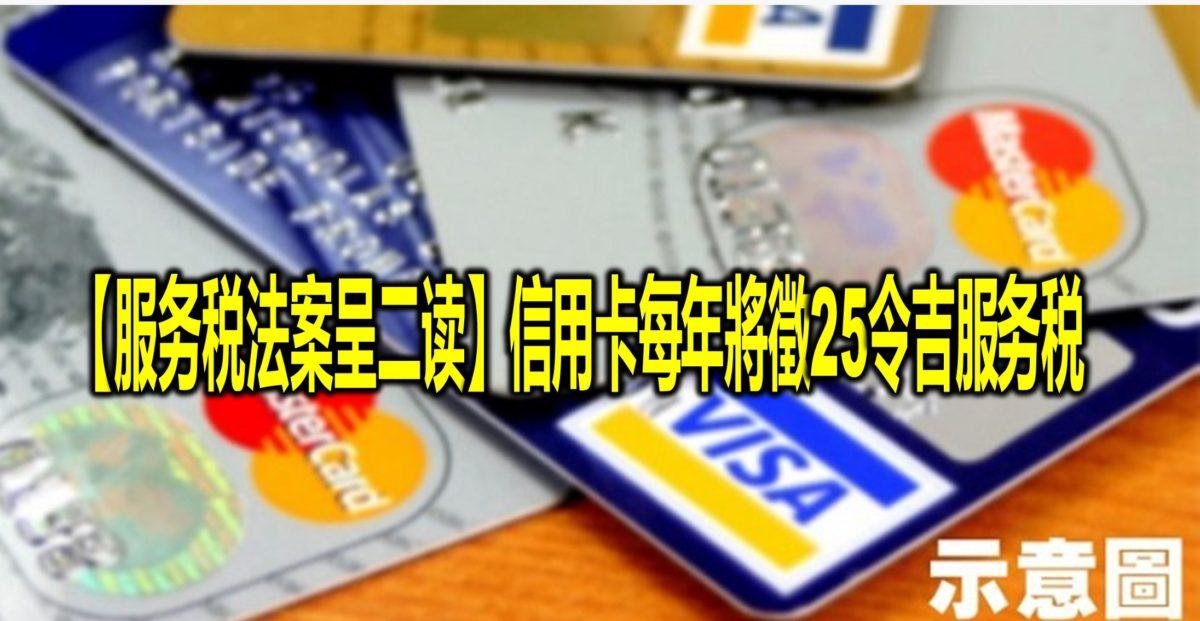 【服务税法案呈二读】信用卡每年將徵25令吉服务税