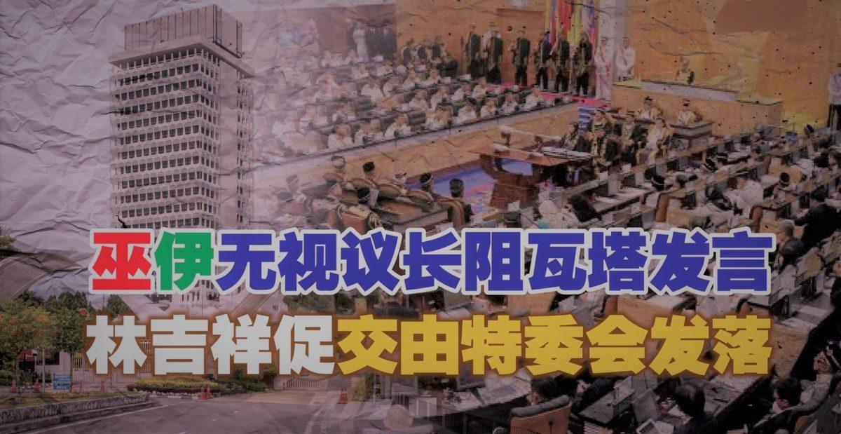 巫伊无视议长阻瓦塔发言 林吉祥促交由特委会发落