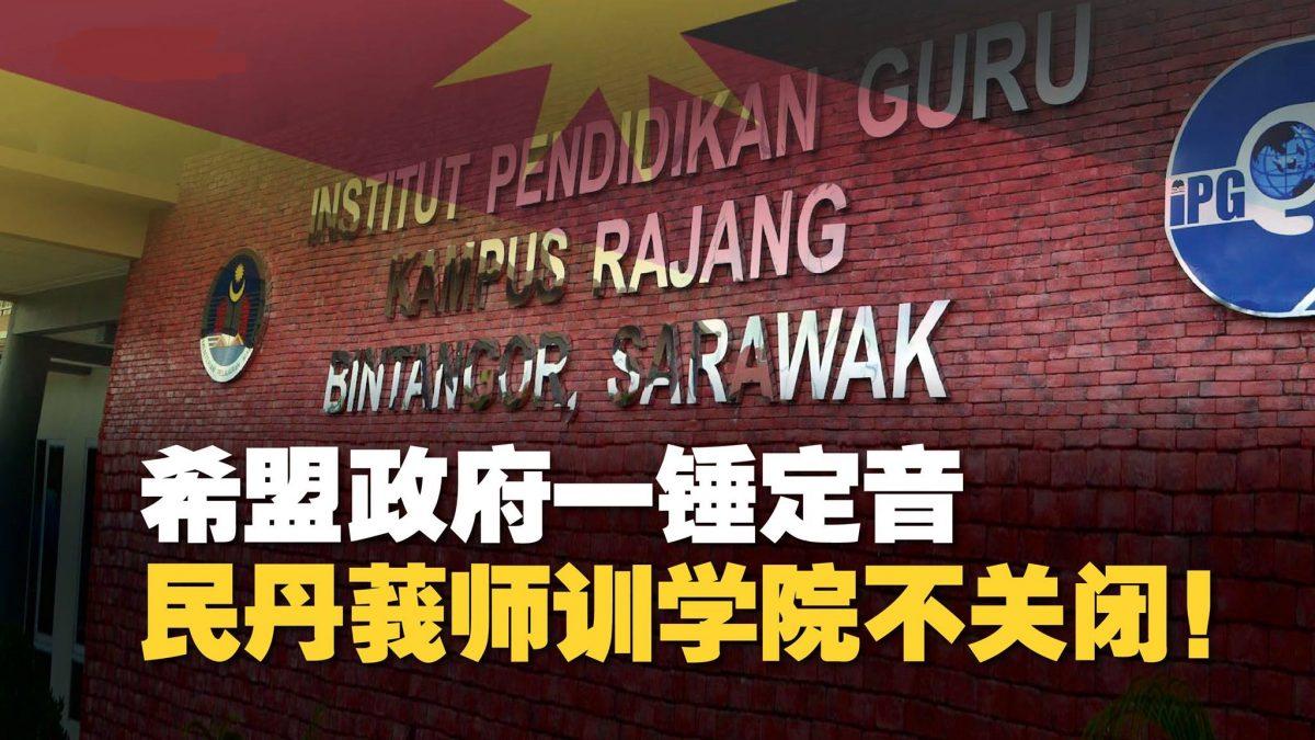 希盟政府一锤定音 民丹莪师训学院不关闭!