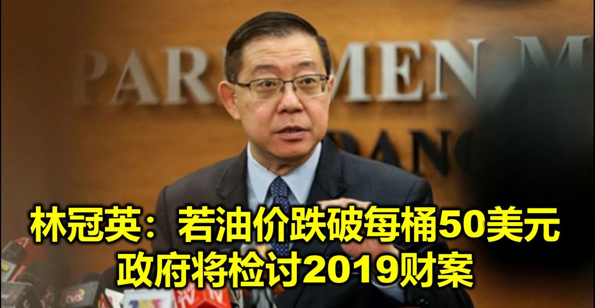 林冠英:若油价跌破每桶50美元 政府将检讨2019财案