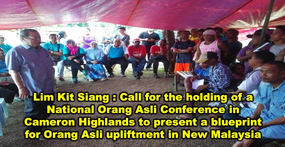 Lim Kit Siang : Call for the holding of a National Orang Asli Conference in Cameron Highlands to present a blueprint for Orang Asli upliftment in New Malaysia