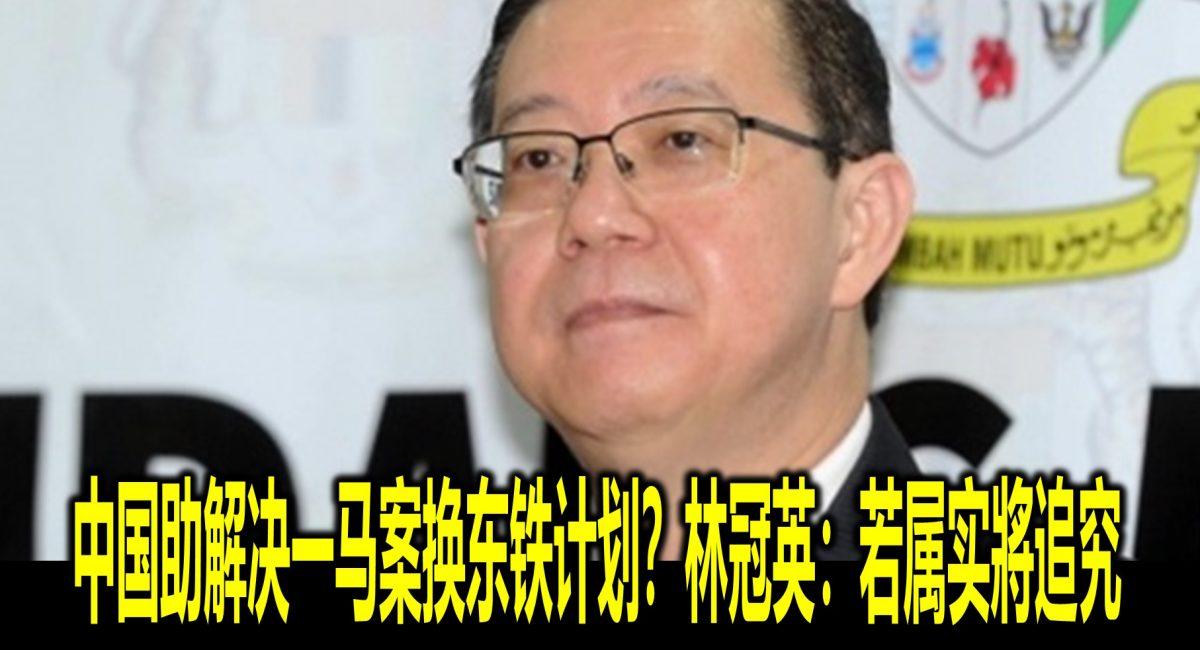 中国助解决一马案换东铁计划?林冠英:若属实將追究