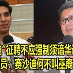 """赛沙迪""""征聘不应强制须谙华语""""言论 火箭议员:赛沙迪何不叫巫裔学华语?"""