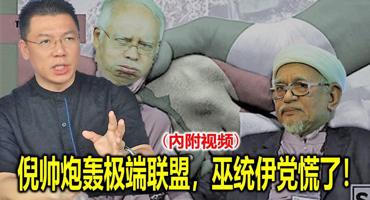 倪帅炮轰极端联盟,巫统伊党慌了!(內附视频)