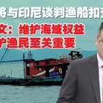 希盟将与印尼谈判渔船扣查事件 俞利文:维护海域权益保护渔民至关重要