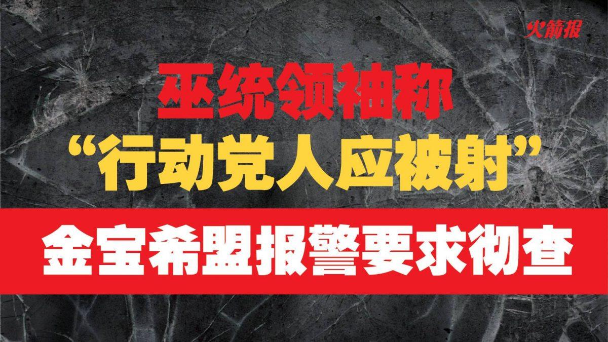 """巫统领袖称""""行动党人应被射""""  金宝希盟报警要求彻查"""
