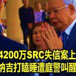 申请涉4200万SRC失信案上诉续审 纳吉打瞌睡遭庭警叫醒